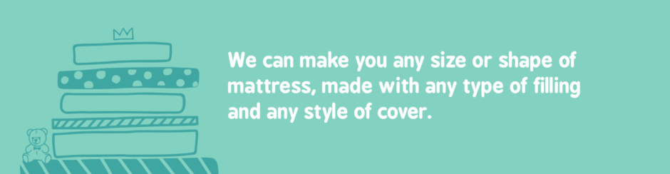 We can make you any size or shape of mattress, made with any type of filling and any style of cover.